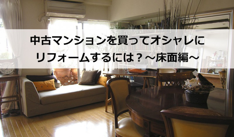 中古マンションを買ってオシャレにリフォームするには?~床面編~