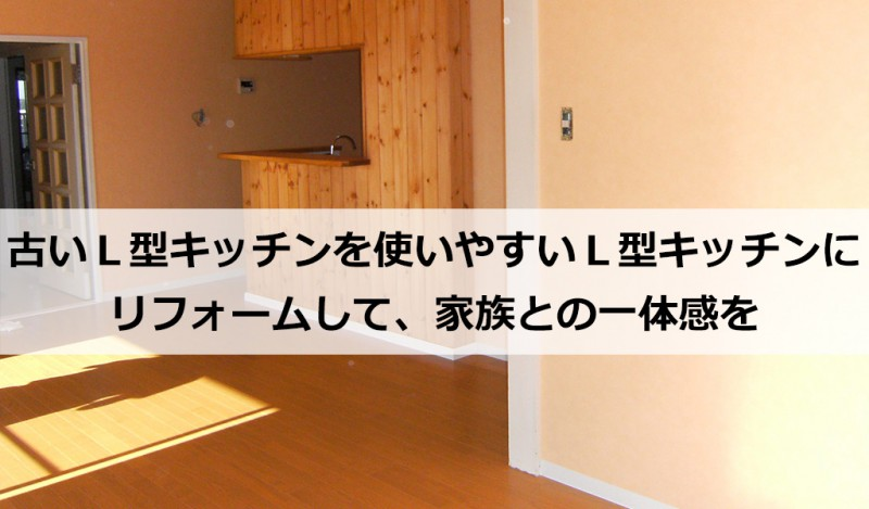 古いL型キッチンを使いやすいL型キッチンにリフォームして、家族との一体感を