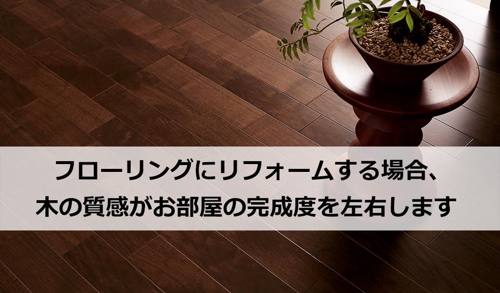 フローリングにリフォームする場合、木の質感がお部屋の完成度を左右します